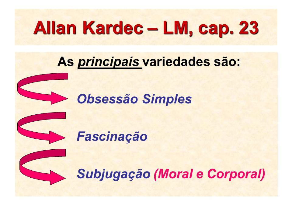 Allan Kardec – LM, cap. 23 As principais variedades são: Obsessão Simples Fascinação Subjugação (Moral e Corporal)