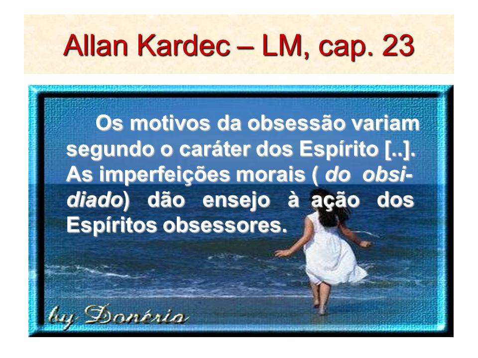 Allan Kardec – LM, cap. 23 Os motivos da obsessão variam Os motivos da obsessão variam segundo o caráter dos Espírito [..]. As imperfeições morais ( d
