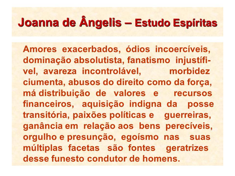 Joanna de Ângelis – Estudo Espíritas Amores exacerbados, ódios incoercíveis, dominação absolutista, fanatismo injustífi- vel, avareza incontrolável, m