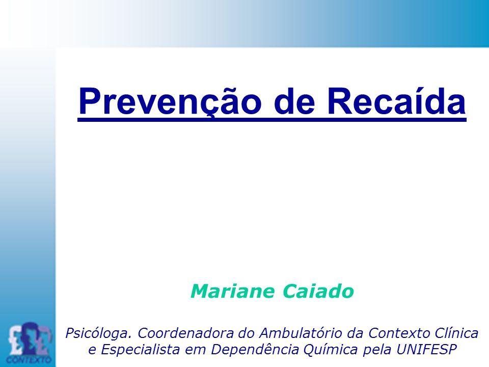 Prevenção de Recaída Mariane Caiado Psicóloga. Coordenadora do Ambulatório da Contexto Clínica e Especialista em Dependência Química pela UNIFESP