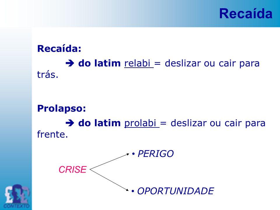 Recaída Recaída: do latim relabi = deslizar ou cair para trás. Prolapso: do latim prolabi = deslizar ou cair para frente. PERIGO OPORTUNIDADE CRISE