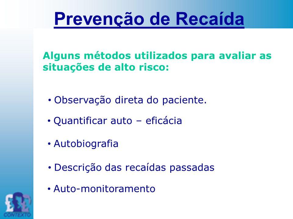 Prevenção de Recaída Alguns métodos utilizados para avaliar as situações de alto risco: Observação direta do paciente. Quantificar auto – eficácia Aut
