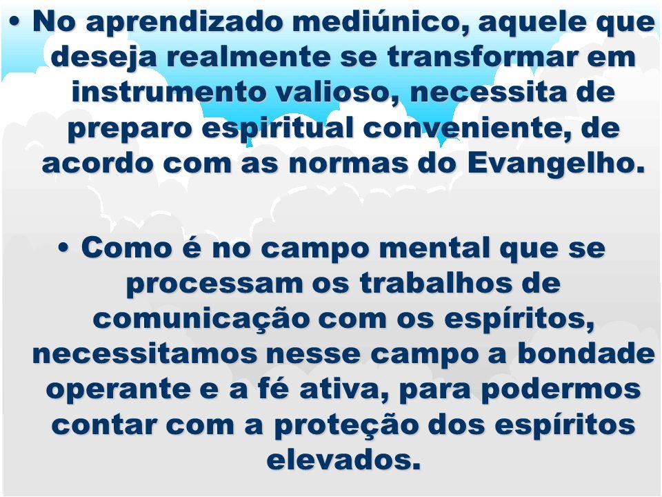 NoNo aprendizado mediúnico, aquele que deseja realmente se transformar em instrumento valioso, necessita de preparo espiritual conveniente, de acordo