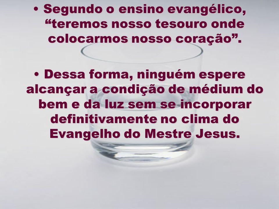 SegundoSegundo o ensino evangélico, teremos nosso tesouro onde colocarmos nosso coração. DessaDessa forma, ninguém espere alcançar a condição de médiu