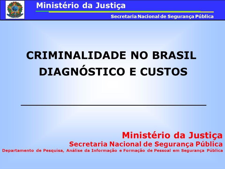 CRIMINALIDADE NO BRASIL DIAGNÓSTICO E CUSTOS Ministério da Justiça Secretaria Nacional de Segurança Pública Departamento de Pesquisa, Análise da Infor