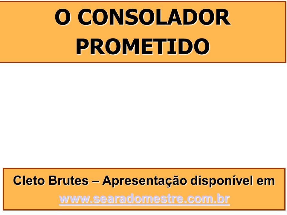 Cleto Brutes – Apresentação disponível em www.searadomestre.com.br www.searadomestre.com.br O CONSOLADOR PROMETIDO