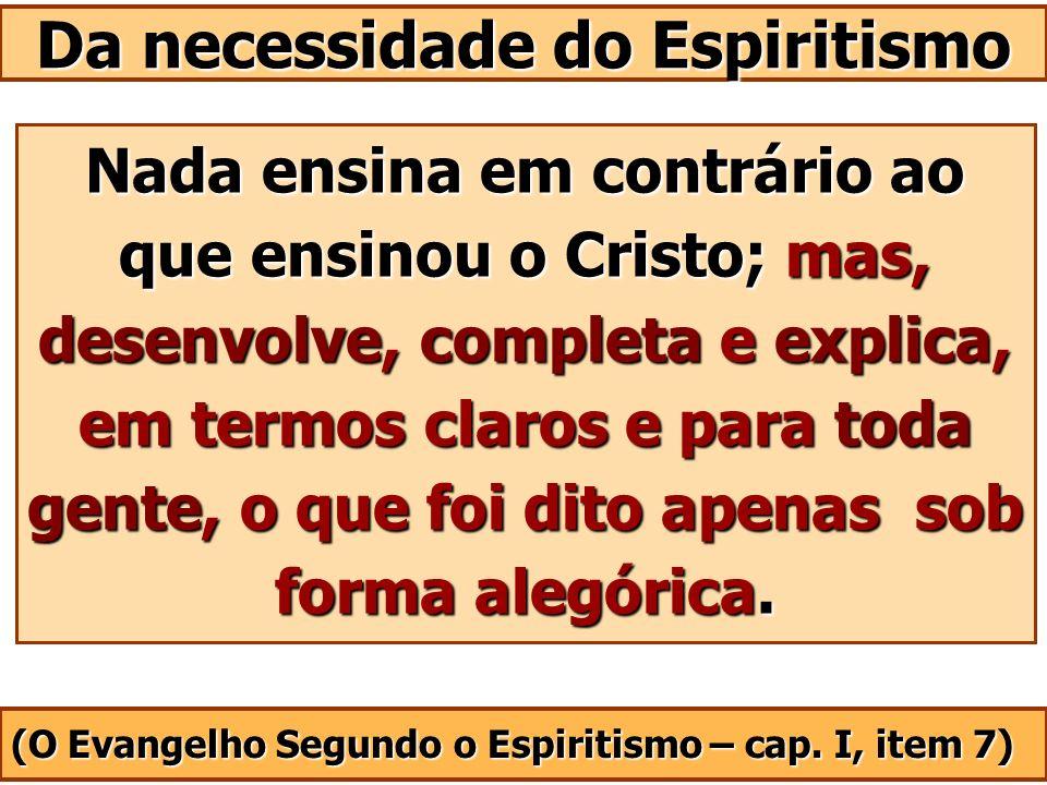 Nada ensina em contrário ao que ensinou o Cristo; mas, desenvolve, completa e explica, em termos claros e para toda gente, o que foi dito apenas sob f