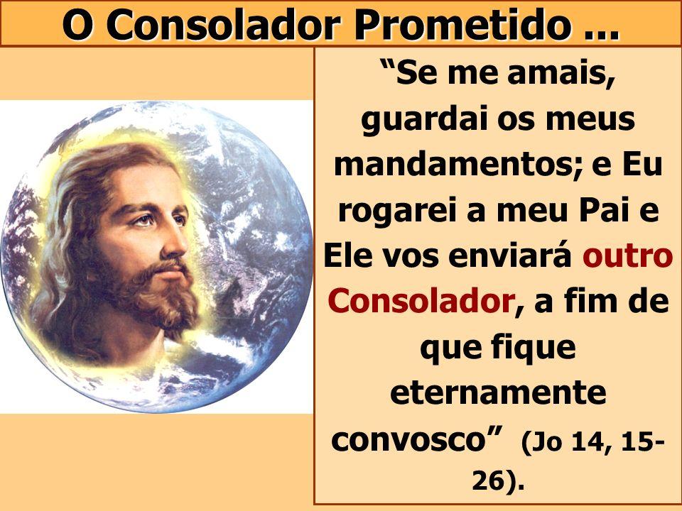 O Consolador Prometido... Se me amais, guardai os meus mandamentos; e Eu rogarei a meu Pai e Ele vos enviará outro Consolador, a fim de que fique eter