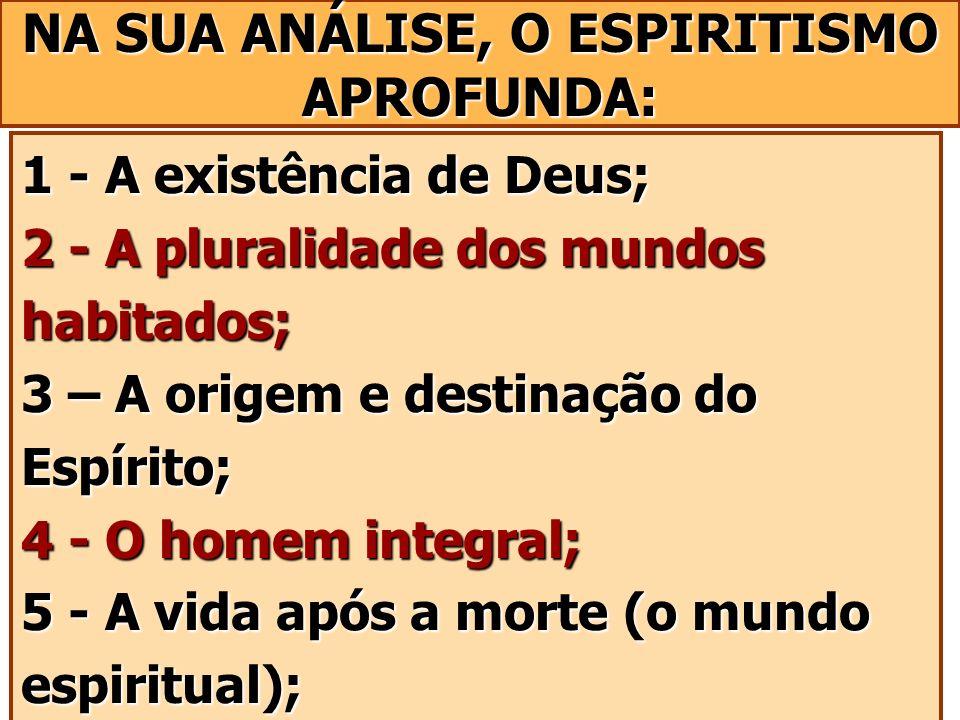 NA SUA ANÁLISE, O ESPIRITISMO APROFUNDA: 1 - A existência de Deus; 2 - A pluralidade dos mundos habitados; 3 – A origem e destinação do Espírito; 4 -