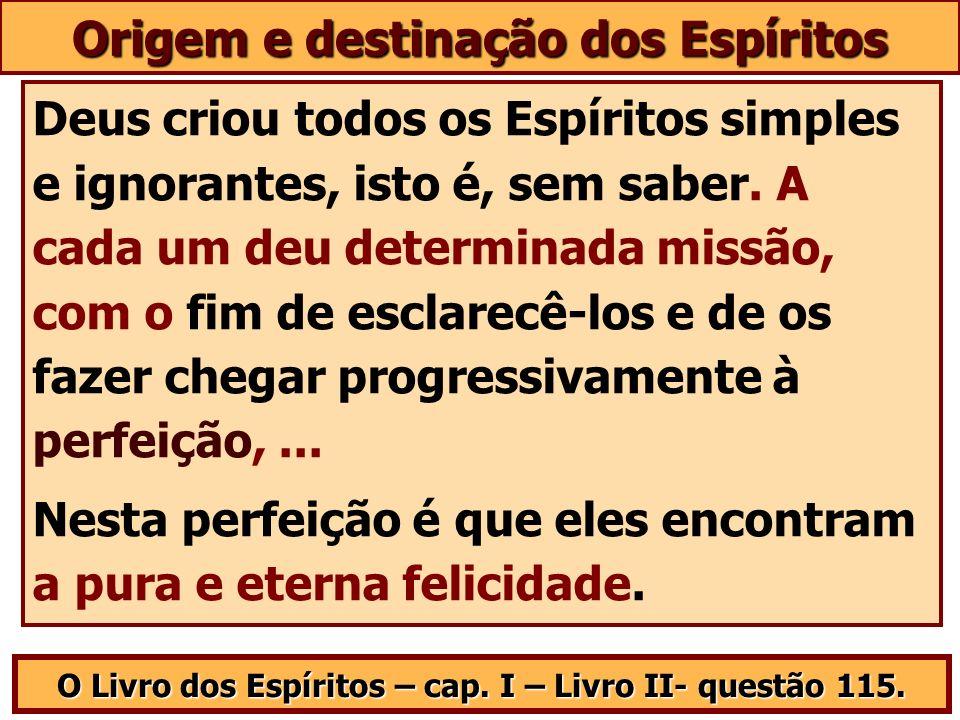 Origem e destinação dos Espíritos Deus criou todos os Espíritos simples e ignorantes, isto é, sem saber. A cada um deu determinada missão, com o fim d