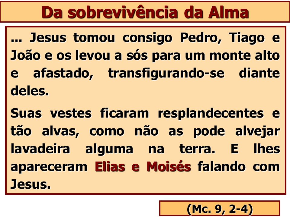 Da sobrevivência da Alma... Jesus tomou consigo Pedro, Tiago e João e os levou a sós para um monte alto e afastado, transfigurando-se diante deles. Su