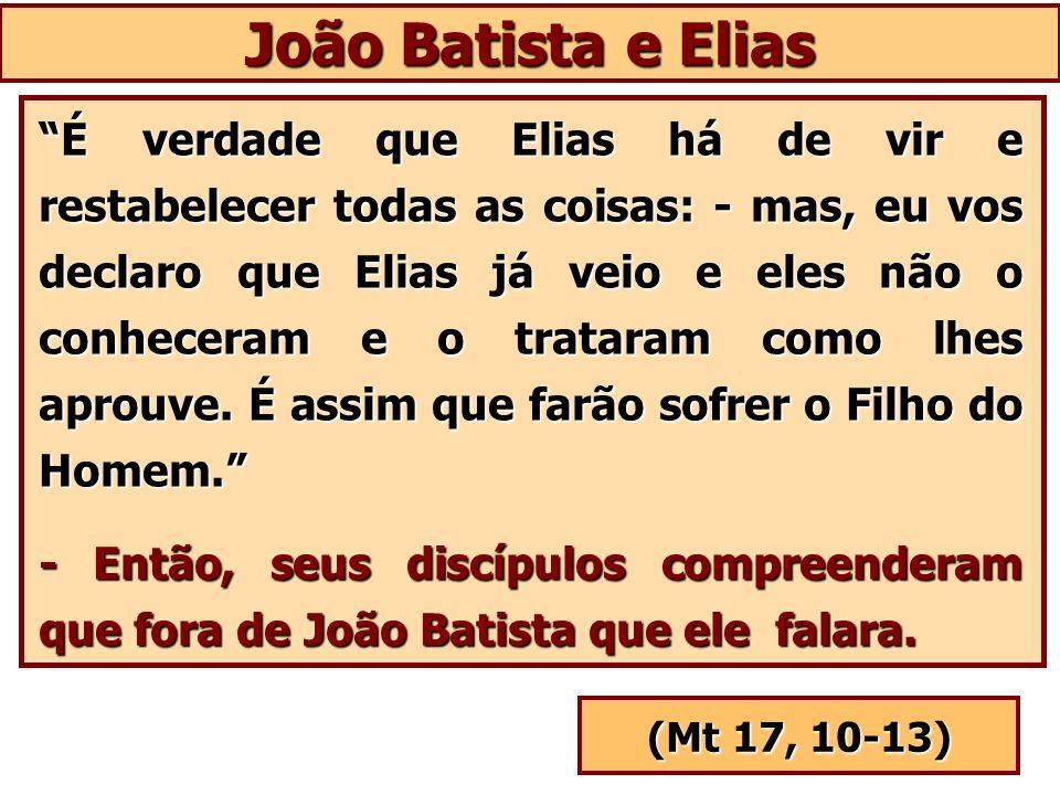 João Batista e Elias É verdade que Elias há de vir e restabelecer todas as coisas: - mas, eu vos declaro que Elias já veio e eles não o conheceram e o