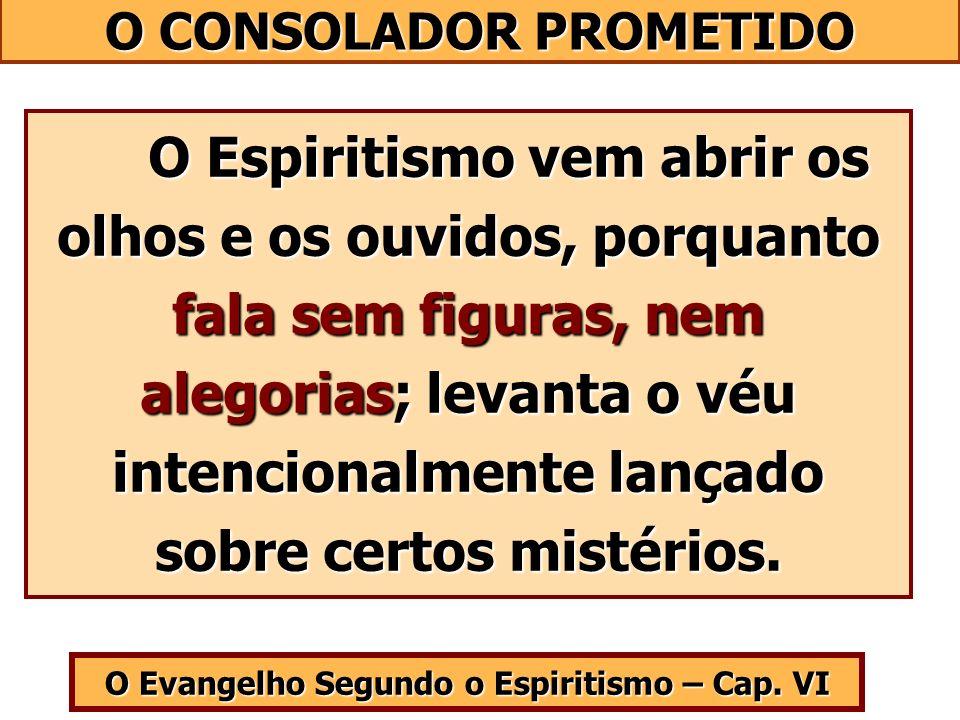O Evangelho Segundo o Espiritismo – Cap. VI O Espiritismo vem abrir os olhos e os ouvidos, porquanto fala sem figuras, nem alegorias; levanta o véu in