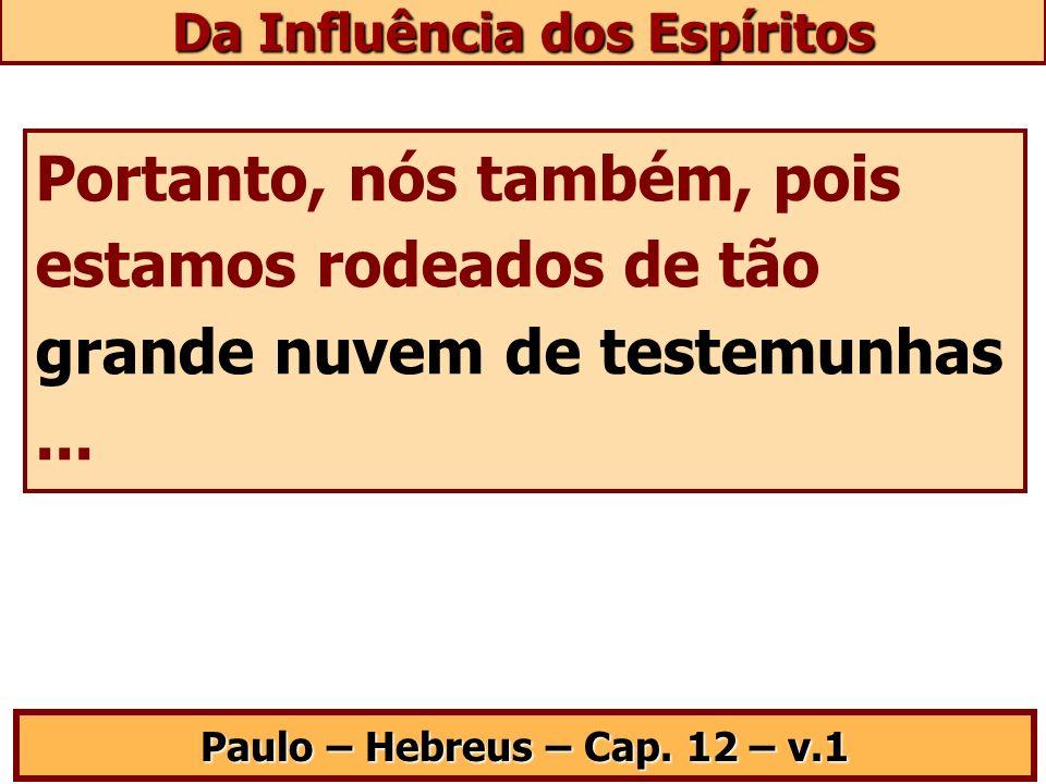 Portanto, nós também, pois estamos rodeados de tão grande nuvem de testemunhas... Paulo – Hebreus – Cap. 12 – v.1 Da Influência dos Espíritos