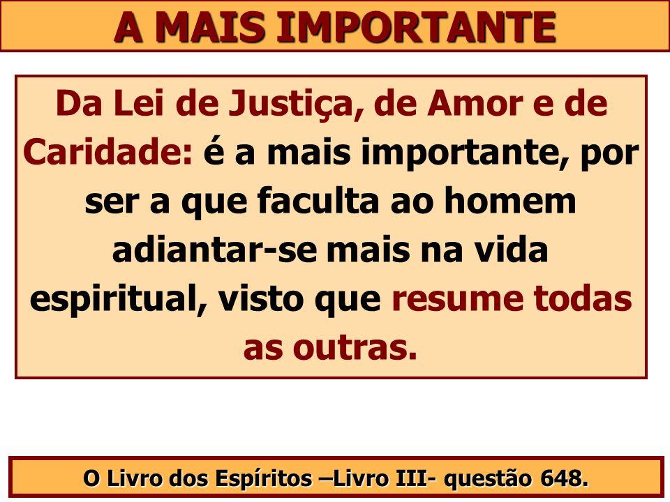 A MAIS IMPORTANTE Da Lei de Justiça, de Amor e de Caridade: é a mais importante, por ser a que faculta ao homem adiantar-se mais na vida espiritual, v
