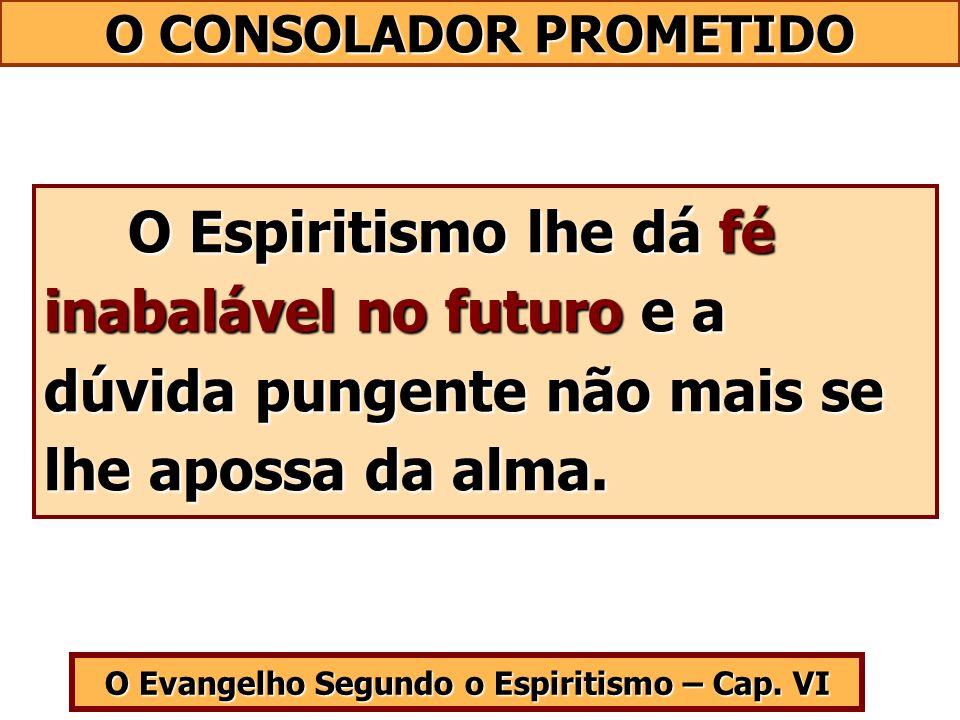 O Evangelho Segundo o Espiritismo – Cap. VI O Espiritismo lhe dá fé inabalável no futuro e a dúvida pungente não mais se lhe apossa da alma. O Espirit