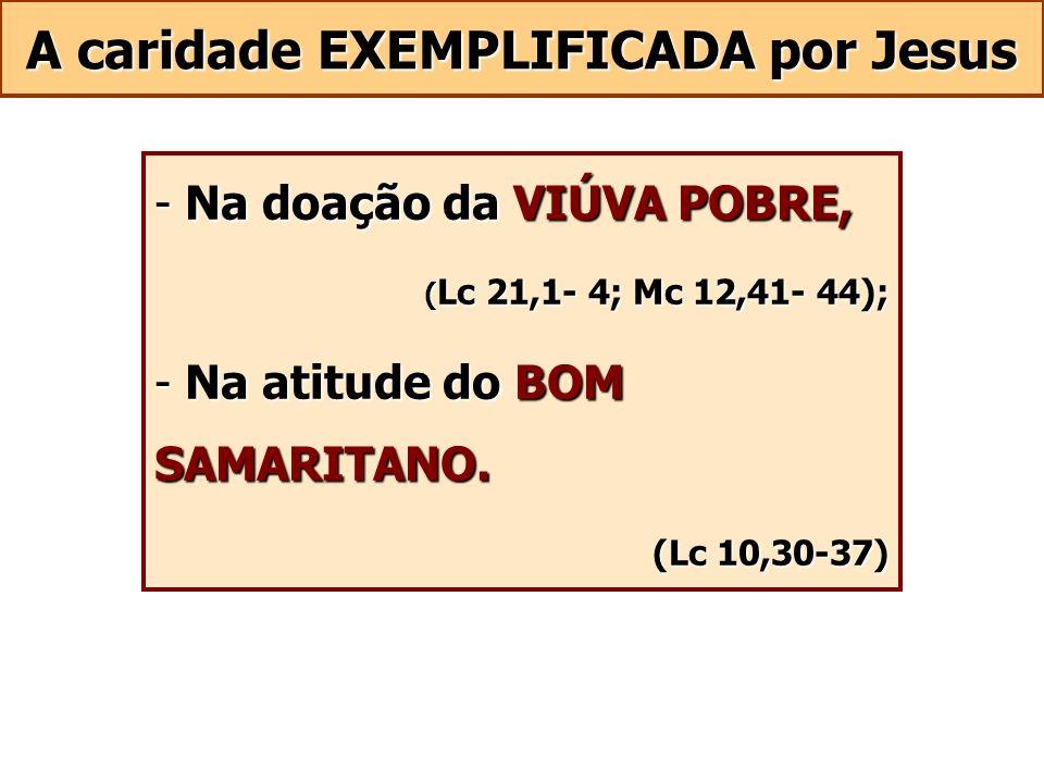 A caridade EXEMPLIFICADA por Jesus - Na doação da VIÚVA POBRE, ( Lc 21,1- 4; Mc 12,41- 44); - Na atitude do BOM SAMARITANO. (Lc 10,30-37)