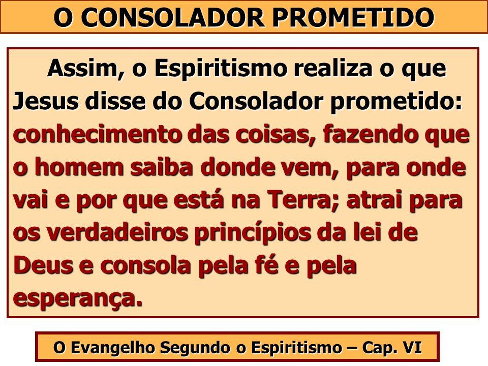 O Evangelho Segundo o Espiritismo – Cap. VI Assim, o Espiritismo realiza o que Jesus disse do Consolador prometido: conhecimento das coisas, fazendo q
