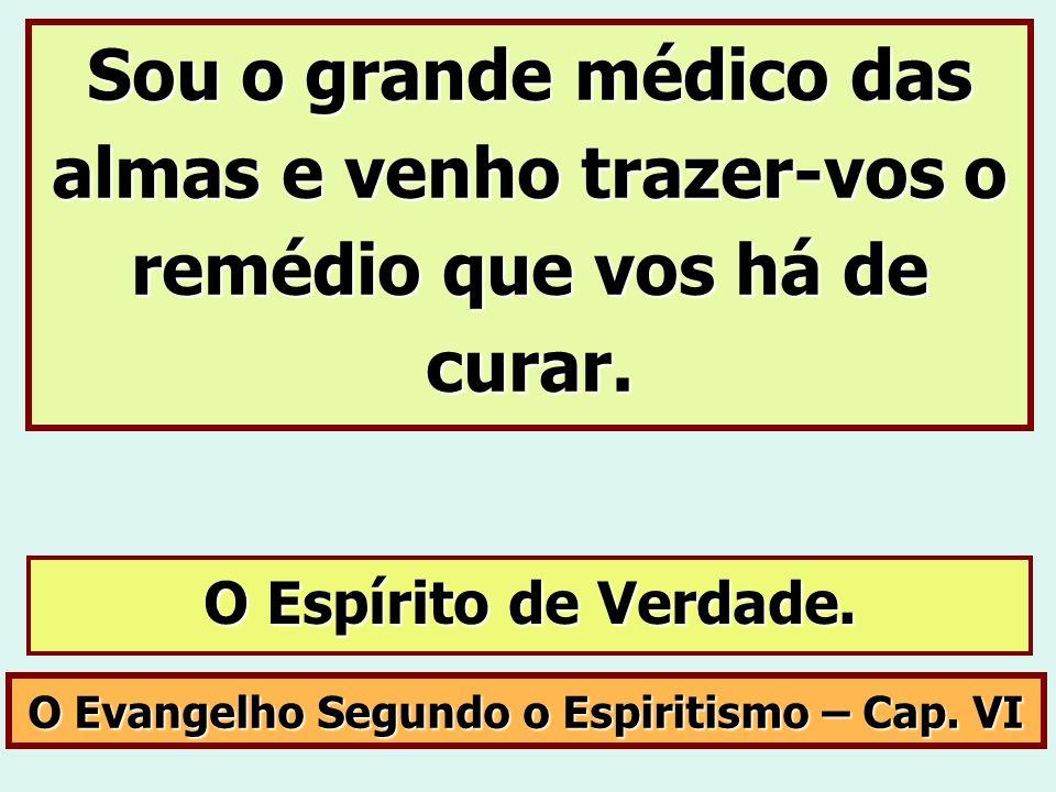 O Evangelho Segundo o Espiritismo – Cap. VI Sou o grande médico das almas e venho trazer-vos o remédio que vos há de curar. O Espírito de Verdade.