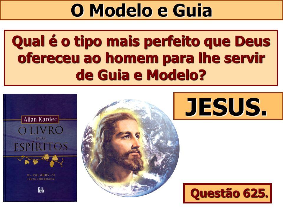 O Modelo e Guia Qual é o tipo mais perfeito que Deus ofereceu ao homem para lhe servir de Guia e Modelo? JESUS. Questão 625.