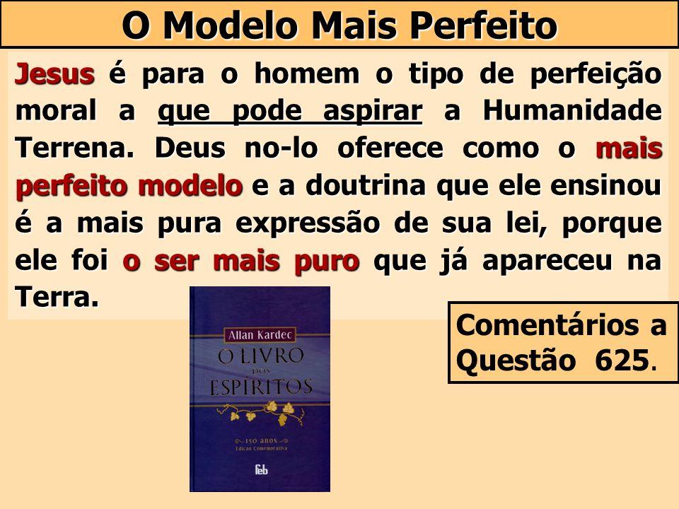 O Modelo Mais Perfeito Jesus é para o homem o tipo de perfeição moral a que pode aspirar a Humanidade Terrena. Deus no-lo oferece como o mais perfeito