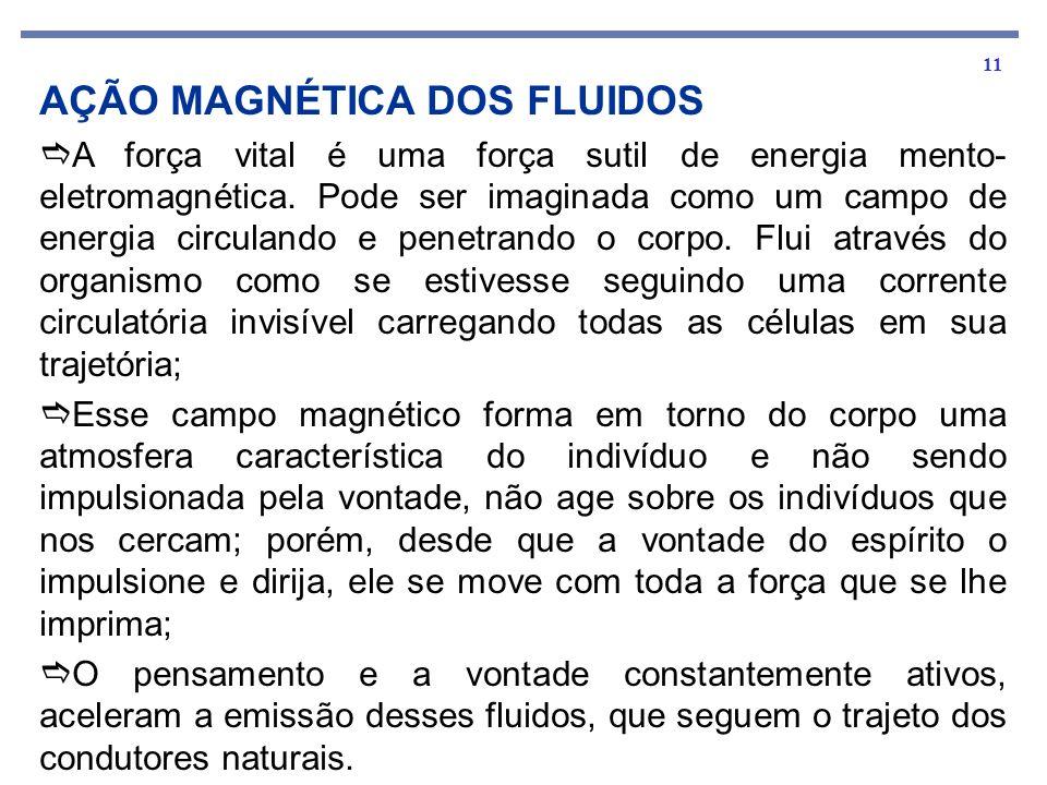 11 AÇÃO MAGNÉTICA DOS FLUIDOS A força vital é uma força sutil de energia mento- eletromagnética. Pode ser imaginada como um campo de energia circuland