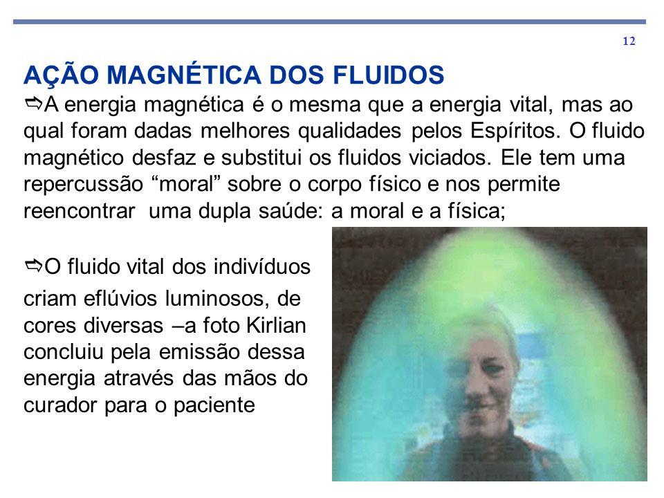 12 AÇÃO MAGNÉTICA DOS FLUIDOS A energia magnética é o mesma que a energia vital, mas ao qual foram dadas melhores qualidades pelos Espíritos.