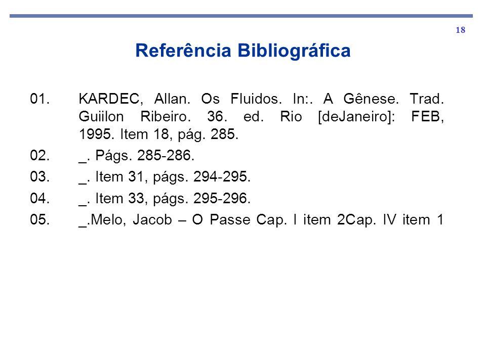 18 Referência Bibliográfica 01. KARDEC, Allan. Os Fluidos. In:. A Gênese. Trad. Guiilon Ribeiro. 36. ed. Rio [deJaneiro]: FEB, 1995. Item 18, pág. 285