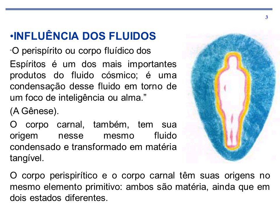 3 INFLUÊNCIA DOS FLUIDOS O perispírito ou corpo fluídico dos Espíritos é um dos mais importantes produtos do fluido cósmico; é uma condensação desse fluido em torno de um foco de inteligência ou alma.