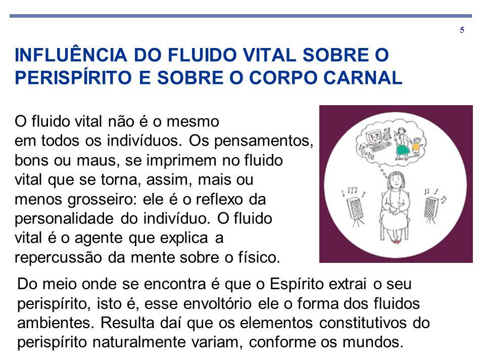 5 INFLUÊNCIA DO FLUIDO VITAL SOBRE O PERISPÍRITO E SOBRE O CORPO CARNAL O fluido vital não é o mesmo em todos os indivíduos.