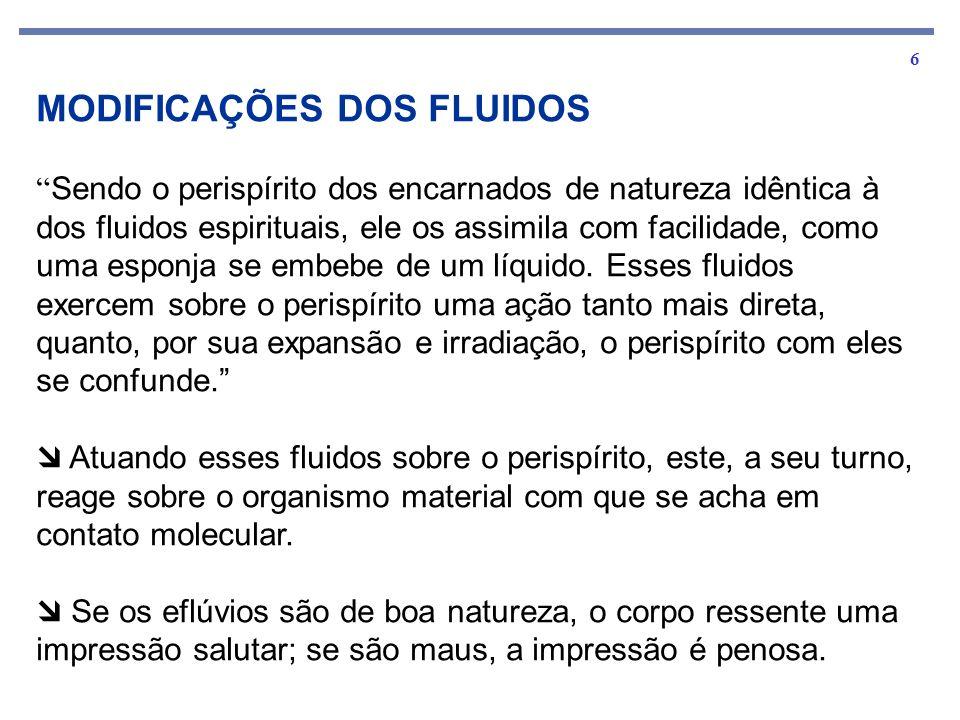 6 MODIFICAÇÕES DOS FLUIDOS Sendo o perispírito dos encarnados de natureza idêntica à dos fluidos espirituais, ele os assimila com facilidade, como uma esponja se embebe de um líquido.