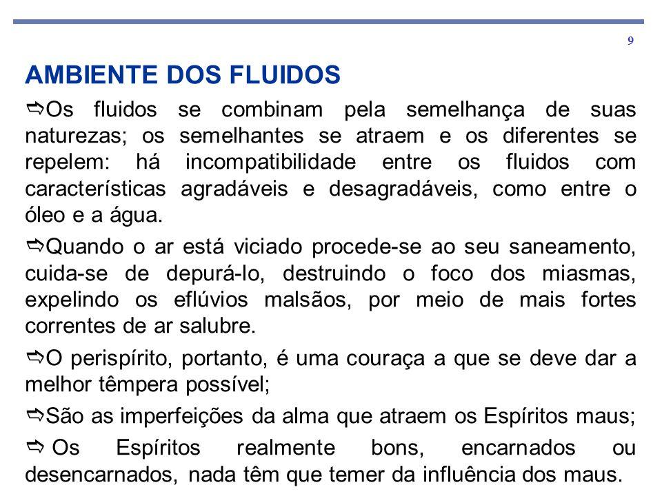 9 AMBIENTE DOS FLUIDOS Os fluidos se combinam pela semelhança de suas naturezas; os semelhantes se atraem e os diferentes se repelem: há incompatibilidade entre os fluidos com características agradáveis e desagradáveis, como entre o óleo e a água.