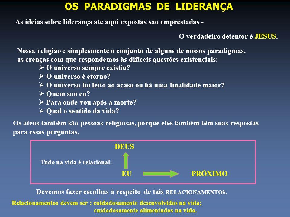 OS PARADIGMAS DE LIDERANÇA As idéias sobre liderança até aqui expostas são emprestadas - O verdadeiro detentor é JESUS. Nossa religião é simplesmente