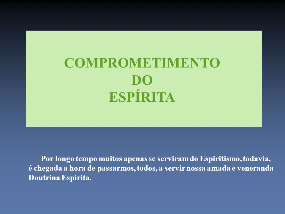 COMPROMETIMENTO DO ESPÍRITA Por longo tempo muitos apenas se serviram do Espiritismo, todavia, é chegada a hora de passarmos, todos, a servir nossa am