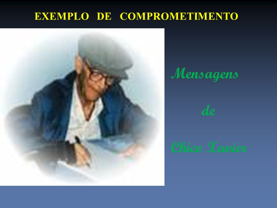 EXEMPLO DE COMPROMETIMENTO Mensagens de Chico Xavier