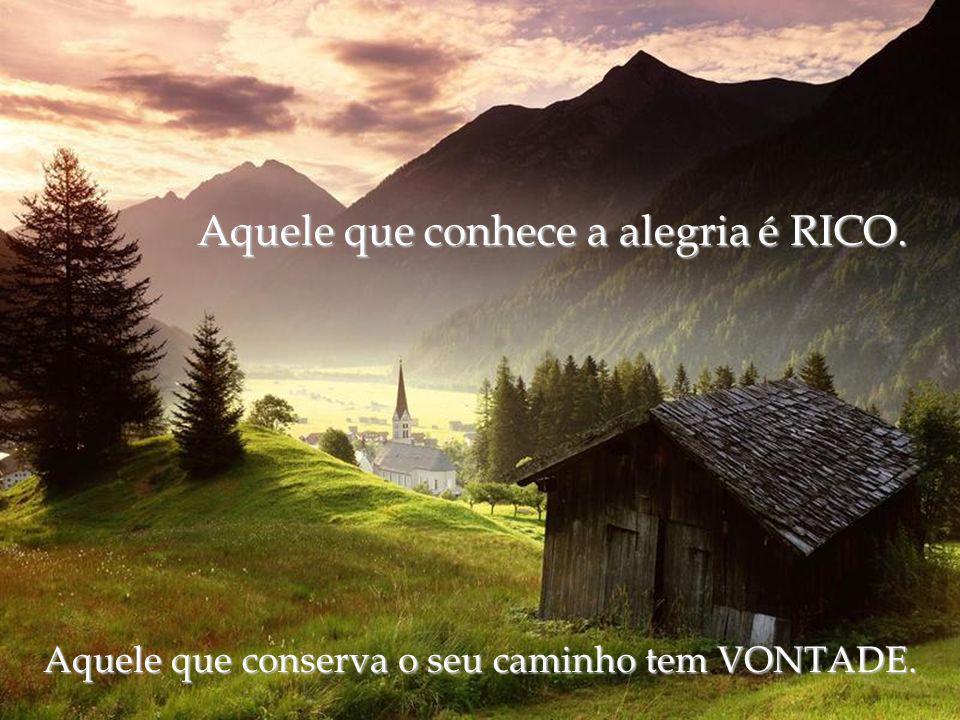 Aquele que conhece a alegria é RICO. Aquele que conserva o seu caminho tem VONTADE.