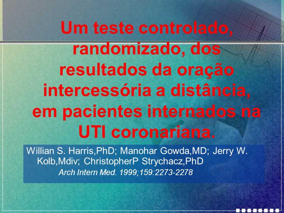 Um teste controlado, randomizado, dos resultados da oração intercessória a distância, em pacientes internados na UTI coronariana. Willian S. Harris,Ph