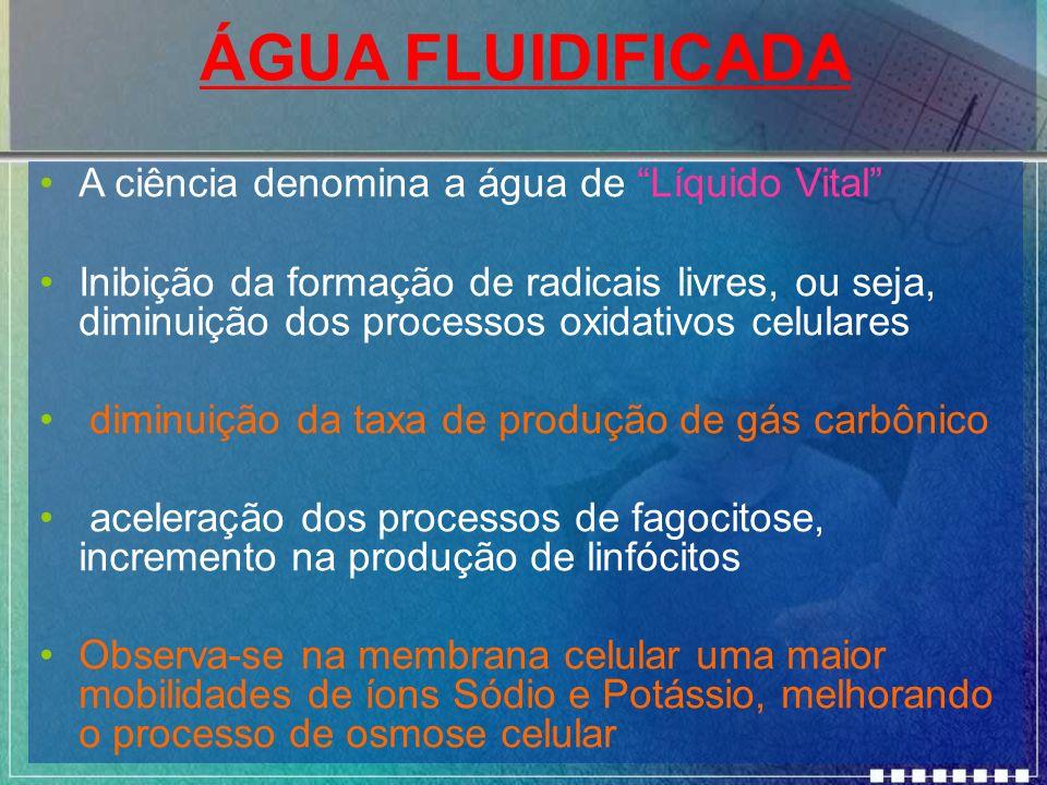 ÁGUA FLUIDIFICADA A ciência denomina a água de Líquido Vital Inibição da formação de radicais livres, ou seja, diminuição dos processos oxidativos cel