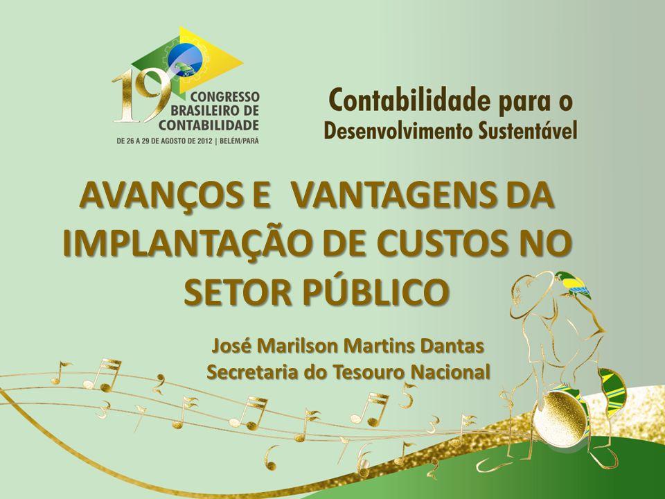 AVANÇOS E VANTAGENS DA IMPLANTAÇÃO DE CUSTOS NO SETOR PÚBLICO José Marilson Martins Dantas Secretaria do Tesouro Nacional