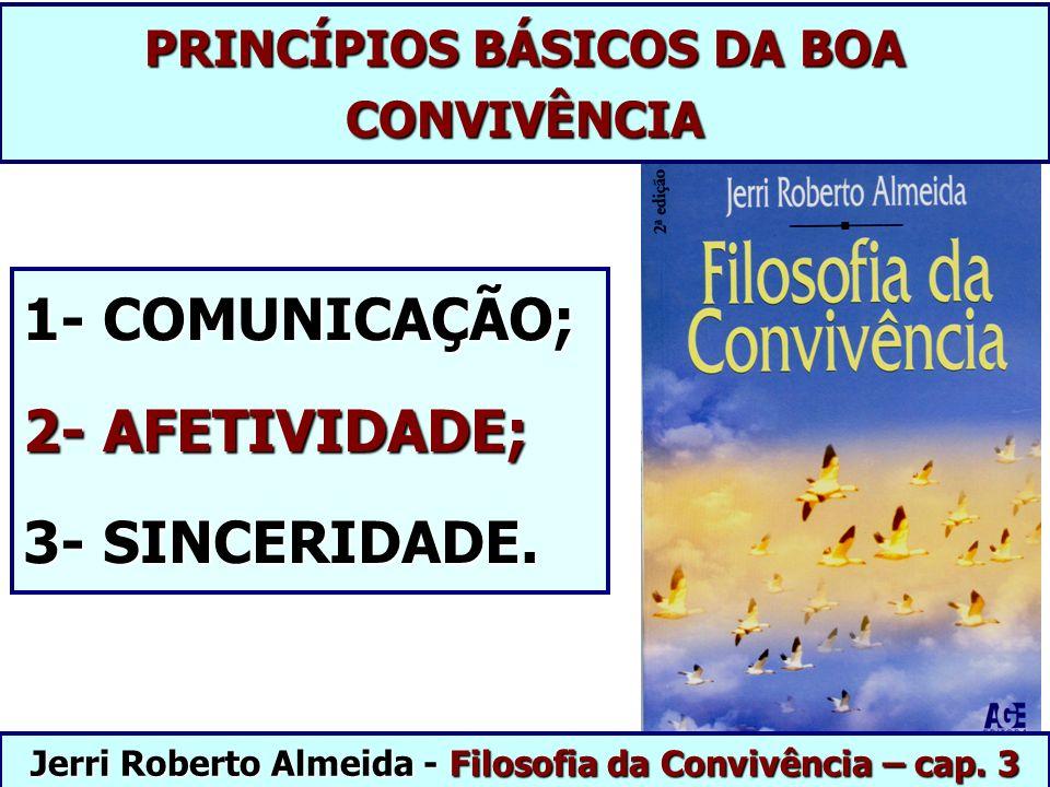 PRINCÍPIOS BÁSICOS DA BOA CONVIVÊNCIA 1- COMUNICAÇÃO; 2- AFETIVIDADE; 3- SINCERIDADE. Jerri Roberto Almeida - Filosofia da Convivência – cap. 3