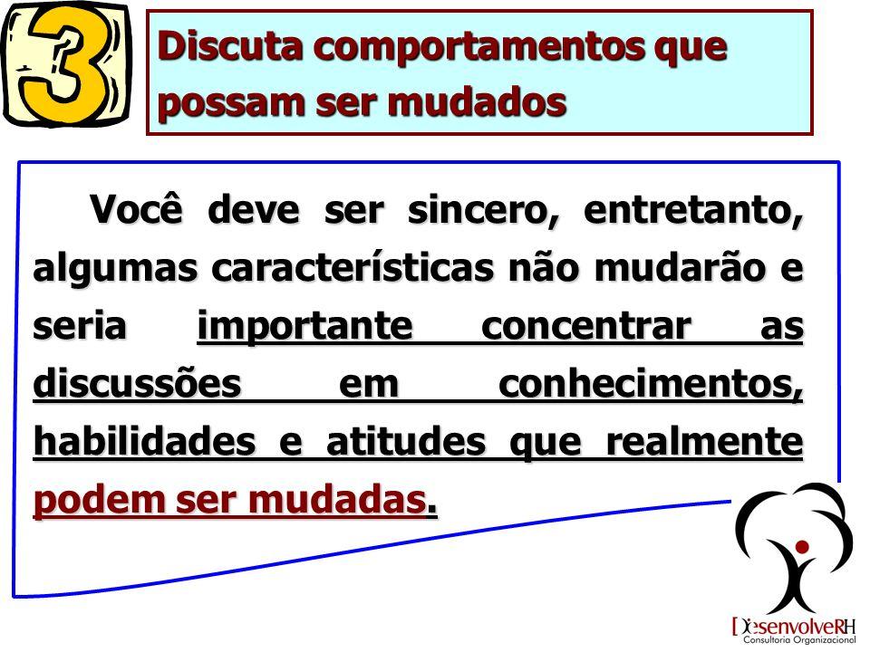 Discuta comportamentos que possam ser mudados Você deve ser sincero, entretanto, algumas características não mudarão e seria importante concentrar as