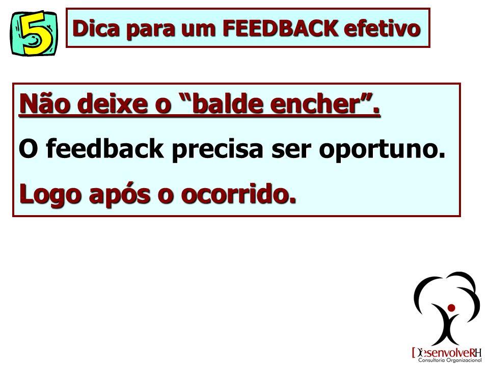 Não deixe o balde encher. O feedback precisa ser oportuno. Logo após o ocorrido. Dica para um FEEDBACK efetivo