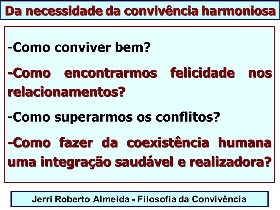 Filosofia da Convivência Jerri Roberto Almeida - Filosofia da Convivência -Como conviver bem? -Como encontrarmos felicidade nos relacionamentos? -Como