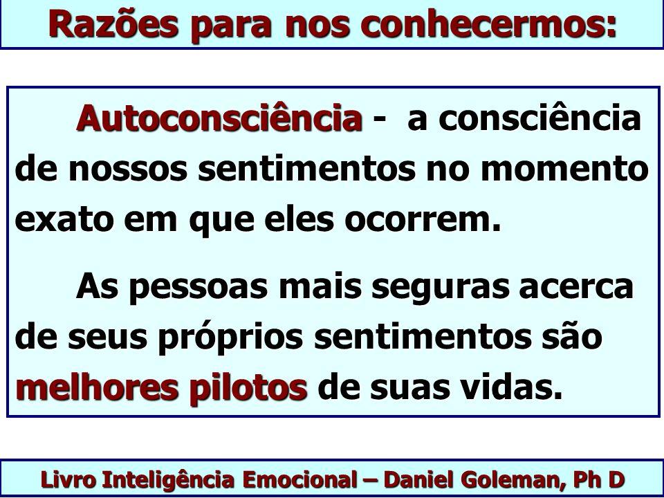 Livro Inteligência Emocional – Daniel Goleman, Ph D Razões para nos conhecermos: Autoconsciência - a consciência de nossos sentimentos no momento exat