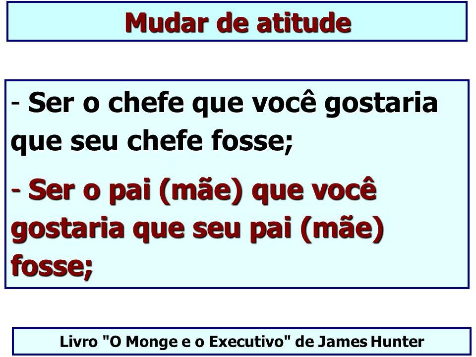 Mudar de atitude - Ser o chefe que você gostaria que seu chefe fosse; - Ser o pai (mãe) que você gostaria que seu pai (mãe) fosse; Livro