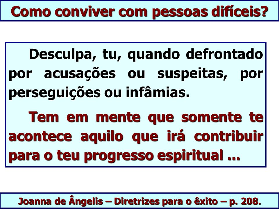 Joanna de Ângelis – Diretrizes para o êxito – p. 208. Desculpa, tu, quando defrontado por acusações ou suspeitas, por perseguições ou infâmias. Descul