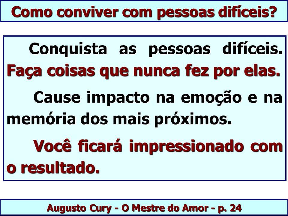 Augusto Cury - O Mestre do Amor - p. 24 Conquista as pessoas difíceis. Faça coisas que nunca fez por elas. Conquista as pessoas difíceis. Faça coisas