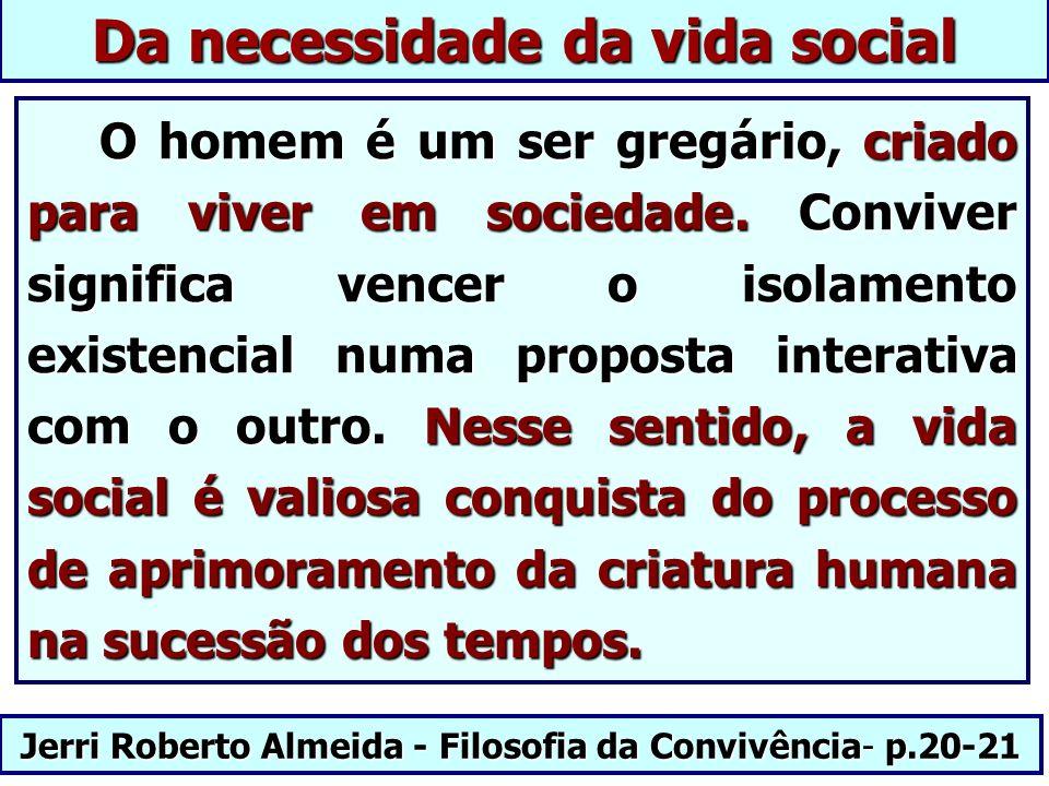 Jerri Roberto Almeida - Filosofia da Convivência- p.20-21 Da necessidade da vida social O homem é um ser gregário, criado para viver em sociedade. Con