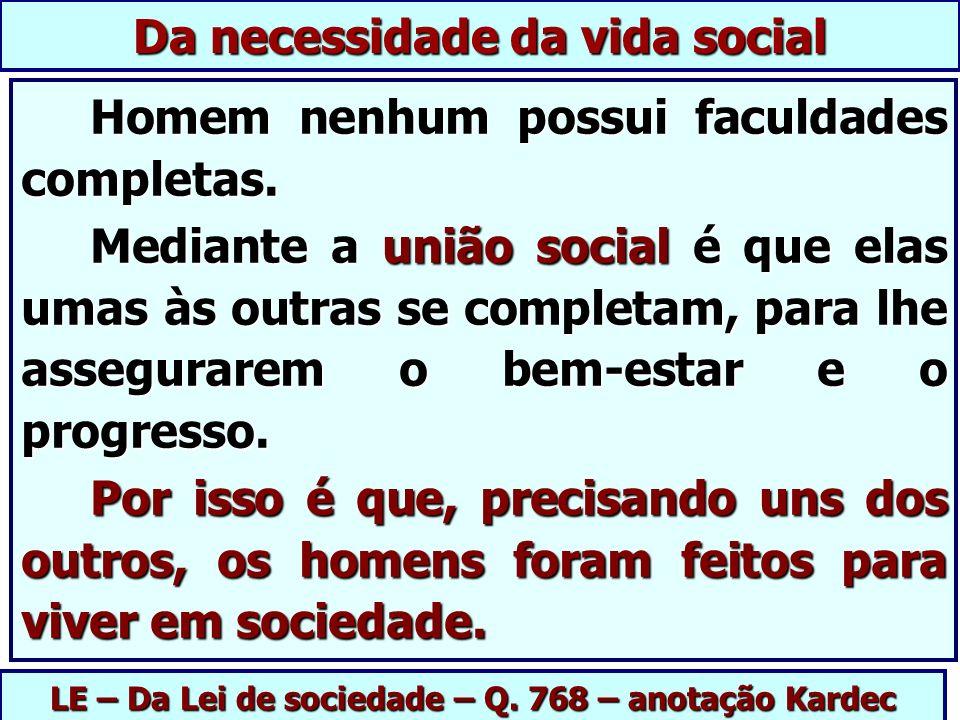 LE – Da Lei de sociedade – Q. 768 – anotação Kardec Da necessidade da vida social Homem nenhum possui faculdades completas. Homem nenhum possui faculd