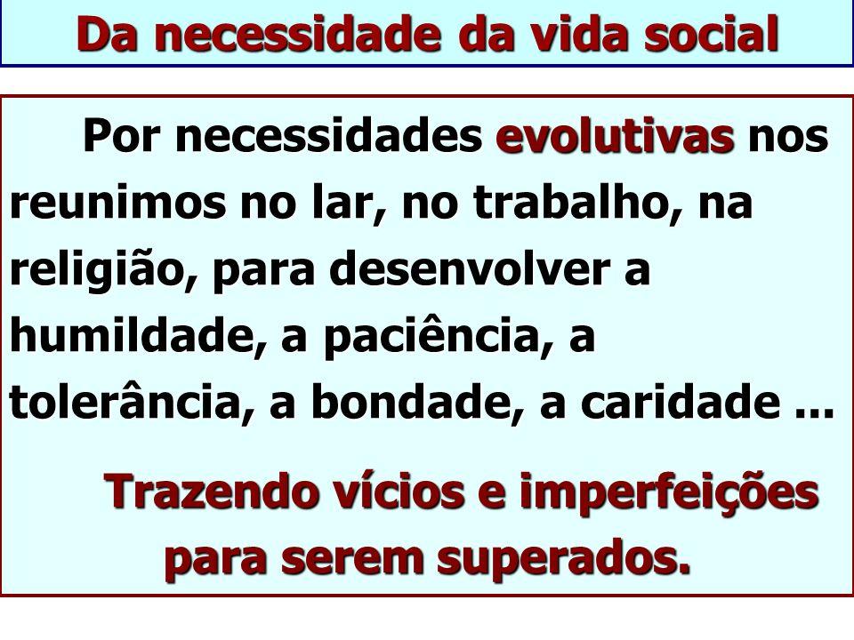 Da necessidade da vida social Por necessidades evolutivas nos reunimos no lar, no trabalho, na religião, para desenvolver a humildade, a paciência, a